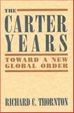 The Carter Years : Toward a New Global Order, Thornton, Richard C., 0887020623