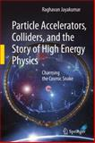 Particle Accelerators, Colliders, and the Story of High Energy Physics : Charming the Cosmic Snake, Jayakumar, Raghavan, 3642220630