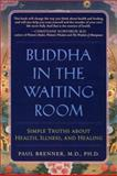 Buddha in the Waiting Room : Simple Truths about Health, Illness and Healing, Brenner, Paul, 158270063X
