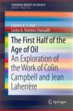 The First Half of the Age of Oil : An Exploration of the Work of Colin Campbell and Jean Laherrère, Hall, Charles A. S. and Ramírez-Pascualli, Carlos A., 1461460638