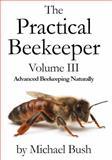 The Practical Beekeeper Volume III : Advanced Beekeeping Naturally, Bush, Michael, 1614760632