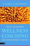How to Incorporate Wellness Coaching into Your Therapeutic Practice : A Handbook for Therapists and Counsellors, Alexander, Laurel, 1848190638