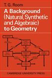A Background to Geometry : Natural, Synthetic and Algebraic, Room, T. G., 0521090636