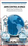 Arms Control in Space : Exploring Conditions for Preventive Arms Control, M. Mutschler, Max, 113732063X