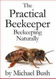 The Practical Beekeeper Volume I, II and III : Beekeeping Naturally, Bush, Michael, 1614760640