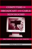 Computers in Broadcast and Cable Newsrooms : Using Technology in Television News Production, Keirstead, Phillip O., 0805830642
