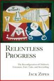 Relentless Progress : The Reconfiguration of Children's Literature, Fairy Tales, and Storytelling, Zipes, Jack D. and Zipes, Jack, 0415990645