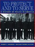 To Protect and to Serve : A History of Police in America, Wadman, Robert C. and Allison, William Thomas, 0131120646