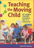Teaching the Moving Child : OT Insights That Will Transform Your K-3 Classroom, Berkey, Sybil M., 1598570641