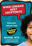 When Commas Meet Kryptonite : Classroom Lessons from the Comic Book Project, Bitz, Michael and Alexander-Tanner, Ryan, 0807750654