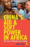 China's Aid and Soft Power in Africa : The Case of Education and Training, King, Kenneth, 1847010652
