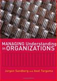 Managing Understanding in Organizations, Sandberg, Jorgen and Targama, Axel, 141291065X