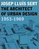 Josep Lluis Sert : The Architect of Urban Design, 1953-1969, , 0300120656