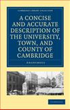 A Concise and Accurate Description of the University, Town and County of Cambridge : Containing a Particular History of the Colleges and Public Buildings, Anonymous Anonymous, 1108000657