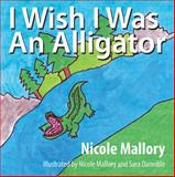 I Wish I Was an Alligator, Nicole Mallory, 1478710667