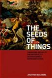 The Seeds of Things : Theorizing Sexuality and Materiality in Renaissance Representations, Goldberg, Jonathan, 082323066X