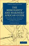 The Merchant's and Mariner's African Guide : Containing an Accurate Description of the Coast, Bays, Harbours, and Adjacent Islands of West Africa, Bold, Edward, 1108030661