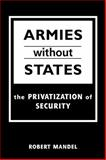 Armies Without States : The Privatization of Security, Mandel, Robert, 1588260666