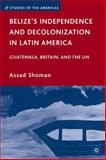 Belize's Independence and Decolonization in Latin America : Guatemala, Britain, and the UN, Shoman, Assad, 0230620663