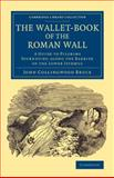 The Wallet-Book of the Roman Wall : A Guide to Pilgrims Journeying along the Barrier of the Lower Isthmus, Bruce, John Collingwood, 1108080669