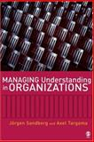 Managing Understanding in Organizations, Sandberg, Jorgen and Targama, Axel, 1412910668
