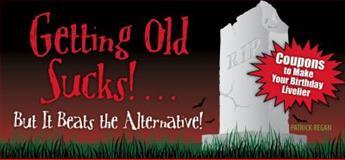 Getting Old Sucks!... but It Beats the Alternative!, Patrick Regan, 1449400663