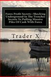 Forex Profit Secrets : Shocking Underground in the Trenches Secrets to Pulling Massive Piles of Cash with Forex, Trader X, 1481140663