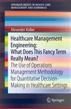 Healthcare Management Engineering: What Does This Fancy Term Really Mean? : The Use of Operations Management Methodology for Quantitative Decision-Making in Healthcare Settings, Kolker, Alexander, 1461420679