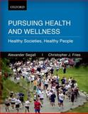 Pursuing Health and Wellness : Healthy Societies, Healthy People, Segall, Alexander and Fries, Christopher J., 0195430670