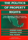 The Politics of Property Rights : Political Instability, Credible Commitments, and Economic Growth in Mexico, 1876-1929, Haber, Stephen H. and Razo, Armando, 0521820677