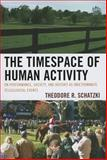 The Timespace of Human Activity : On Performance, Society, and History As Indeterminate Teleological Events, Schatzki, Theodore R., 0739180673