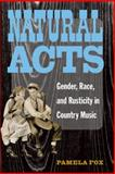Natural Acts : Gender, Race, and Rusticity in Country Music, Fox, Pamela, 0472050680