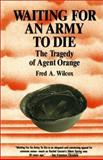 Waiting for an Army to Die : The Tragedy of Agent Orange, Wilcox, Fred A., 0932020682