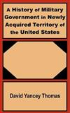 A History of Military Government in Newly Acquired Territory of the United States 9781410200686