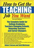How to Get the Teaching Job You Want : The Complete Guide for College Graduates, Teachers Changing Schools, Returning Teachers and Career Changers, Feirsen, Robert and Weitzman, Seth, 1579220681