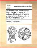 An Introduction to the Belief and Practice of the True Religion Designed for Young Persons, in Three Parts by H Crossman, M A, Henry Crossman, 114091068X