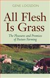 All Flesh Is Grass : The Pleasures and Promises of Pasture Farming, Logsdon, Gene, 0804010684