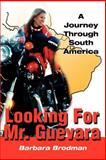 Looking for Mr. Guevara : A Journey Through South American, Brodman, Barbara, 0595180698