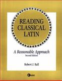 Reading Classical Latin : A Reasonable Approach, Ball, Robert, 007006069X