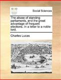 The Abuse of Standing Parliaments, and the Great Advantage of Frequent Elections in a Letter to a Noble Lord, Charles Lucas, 1170640699