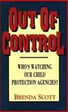 Out of Control : Who's Watching Our Child Protection Agencies, Scott, Brenda, 1563840693