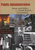 Public Administration : Power and Politics in the Fourth Branch of Government, Smith, Kevin B. and Licari, Michael J., 0195330692