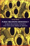 Public Relations Democracy : Politics, Public Relations and the Mass Media in Britain, Davis, Aeron, 0719060699