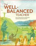 The Well-Balanced Teacher : How to Work Smarter and Stay Sane Inside the Classroom and Out, Anderson, Mike, 1416610693