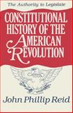 Constitutional History of the American Revolution : The Authority to Legislate, Reid, John P., 0299130703