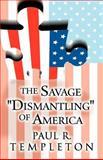 The Savage Dismantling of Americ, Paul R. Templeton, 146269070X