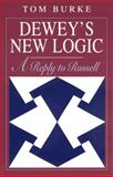 Dewey's New Logic : A Reply to Russell, Burke, Tom, 0226080706