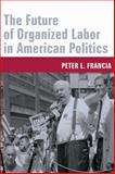 The Future of Organized Labor in American Politics, Francia, Peter L., 0231130708