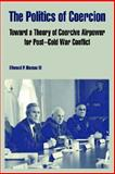 The Politics of Coercion : Toward a Theory of Coercive Airpower for Post–Cold War Conflict, Hinman IV, Ellwood P., 1410220702