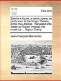 Zemira E Azore, a Comic Opera, As Performed at the King's Theatre, in the Hay-Market Translated into Italian by Signor Verazzi, the Music by Sign, Jean François Marmontel, 1170400701
